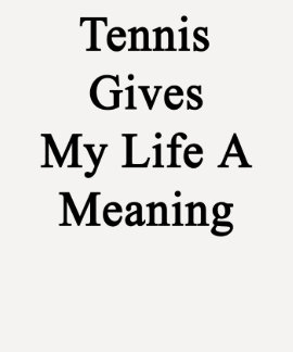 Tennis Gives My Life A Meaning T Shirts