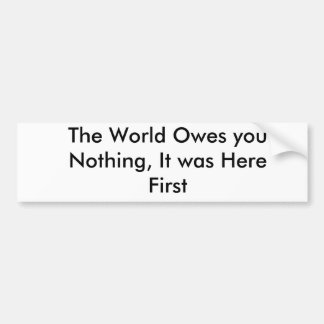 The World Owes you Nothing, It was Here First Bumper Sticker