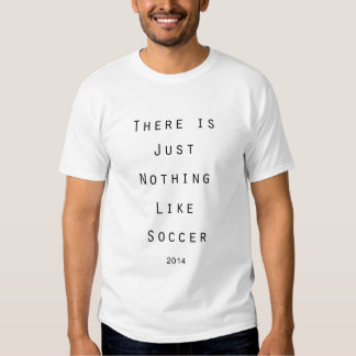 There is Nothing Like Soccer 2014 Tshirt/Tee Shirts