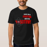 THINK LIKE A PROTON AND STAY POSITIVE T SHIRTS