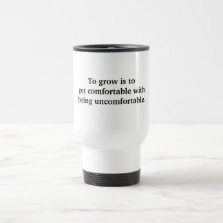 To grow is to get comfortable.. stainless steel travel mug