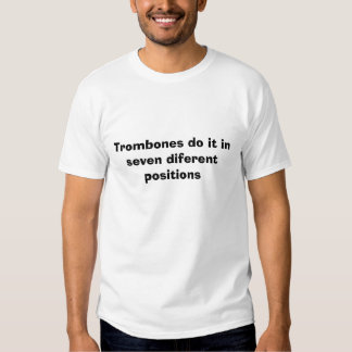 Trombones do it in seven diferent positions tee shirts
