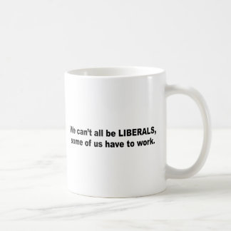 We can't all be liberals, some of us have to work basic white mug
