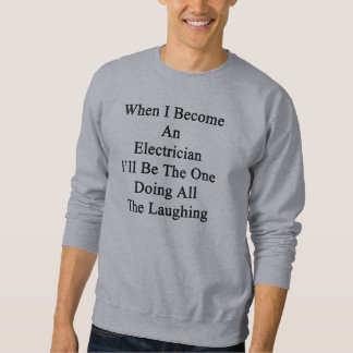 When I Become An Electrician I'll Be The One Doing Pull Over Sweatshirt