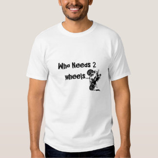 Who Needs 2 wheels... T Shirt