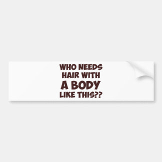 Who Needs Hair With A Body Like This? Bumper Sticker