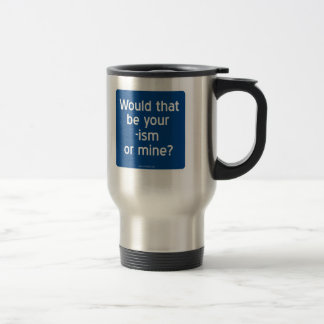 Would that be your -ism or mine? stainless steel travel mug