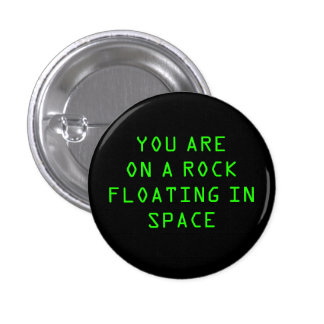 """""""YOU ARE ON A ROCK FLOATING IN SPACE"""" 1.25-inch 3 Cm Round Badge"""