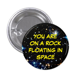 """""""YOU ARE ON A ROCK FLOATING IN SPACE"""" 3 CM ROUND BADGE"""