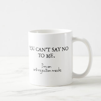 You can't say no to me. I'm on anti-rejection meds Basic White Mug