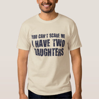 You Can't Scare Me I Have Two Daughters Tshirts