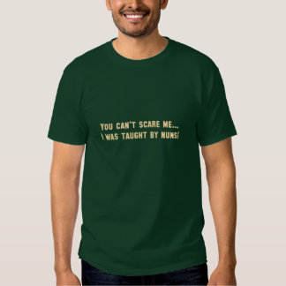 You can't scare me...I was taught by nuns! T-shirt