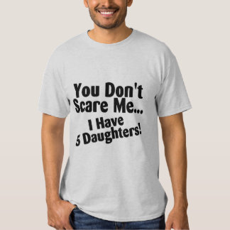 You Dont Scare Me I Have 5 Daughters T Shirt
