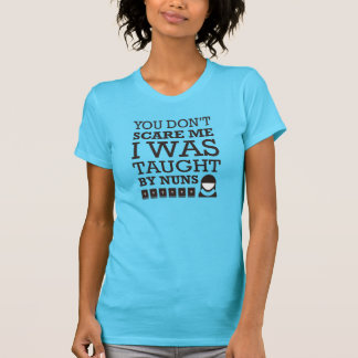 """""""You Don't Scare Me. I Was Taught By Nuns."""" Tshirt"""