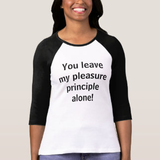 You leave my pleasure principle alone! shirts