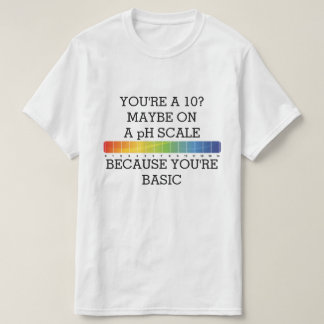 YOU'RE A 10? MAYBE ON A pH SCALE BECAUSE BASIC Tshirts